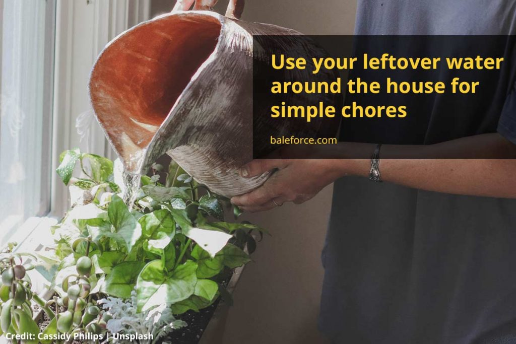 Use your leftover water around the house for simple chores